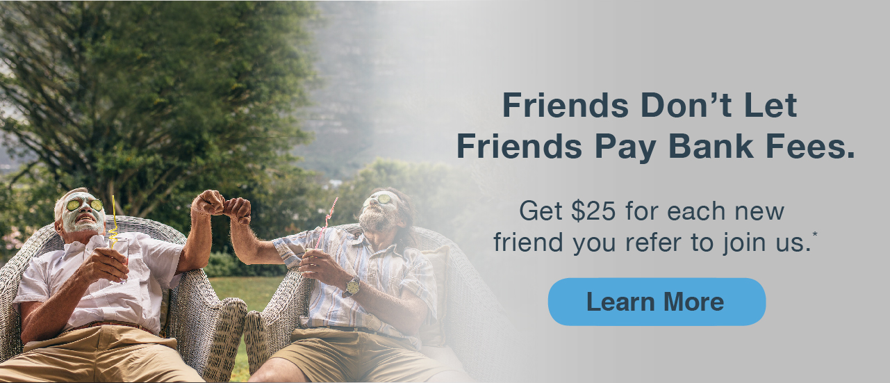 Two men sitting in chairs bumping fists. Smiling with drinks. Friends don't let friends pay bank fees. get $25 for each new friend you refer to join us. LEARN MORE.
