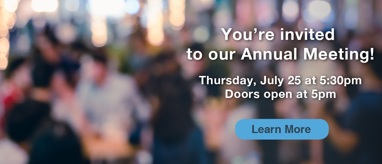 You're invited to our Annual Meeting! Thursday, July 25 at 5:30 PM Doors open at 5:00 PM Learn More