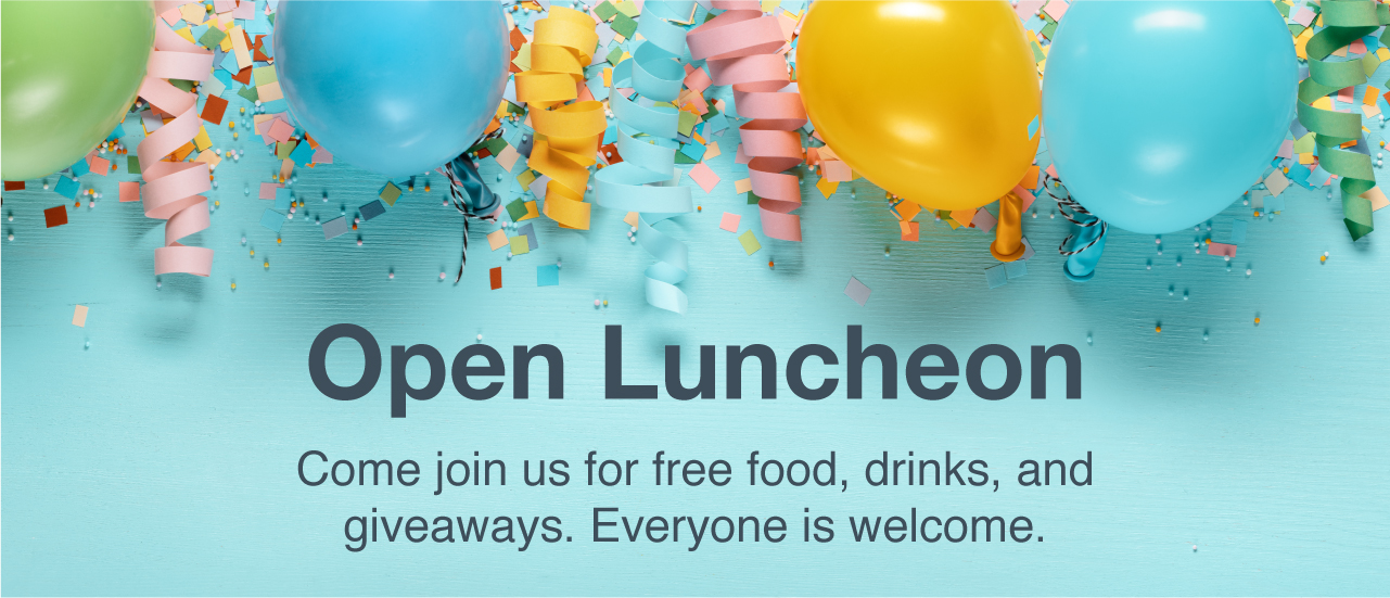 open luncheon please join us for free food, drinks, and giveaways. Everyone is welcome! balloons on background