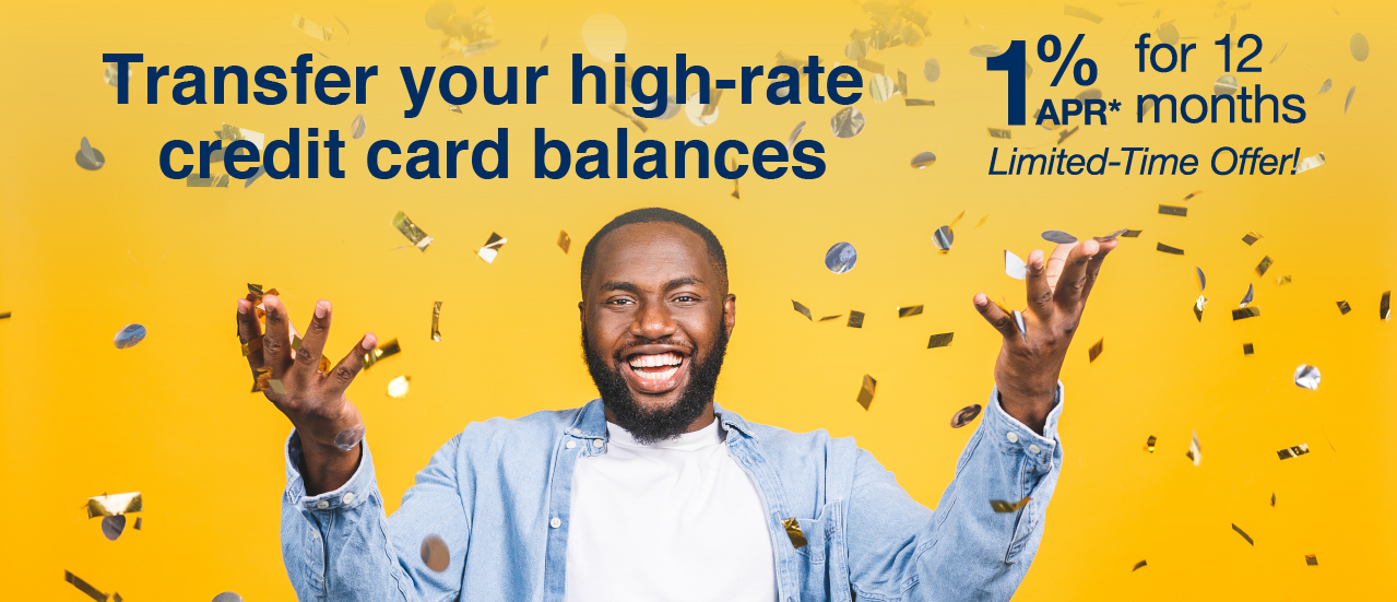 transfer your high-rate credit card balances 1% APR* for 12 months limited-time offer!