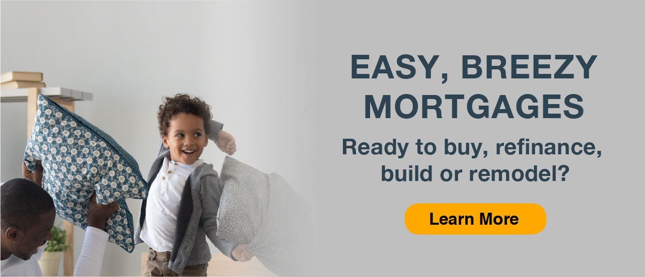 easy breezy mortgages. Ready to buy, refinance or remodel? learn more